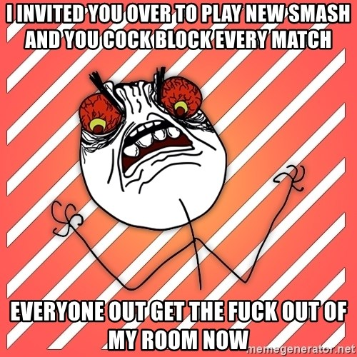 iHate - i invited you over to play new smash and you cock block every match EVERYONE OUT GET THE FUCK OUT OF MY ROOM NOW