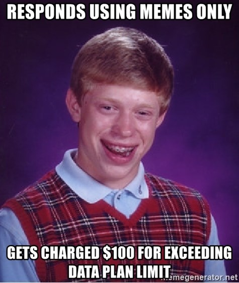 Bad Luck Brian - Responds using memes only Gets charged $100 for exceeding data plan limit