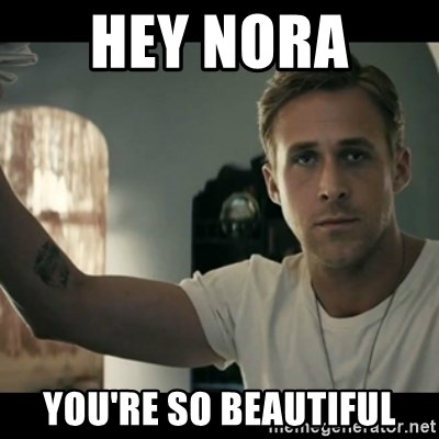 ryan gosling hey girl - hey nora  you're so beautiful