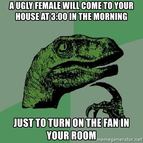 Philosoraptor - A UGLY FEMALE WILL COME TO YOUR HOUSE AT 3:00 IN THE MORNING JUST TO TURN ON THE FAN IN YOUR ROOM