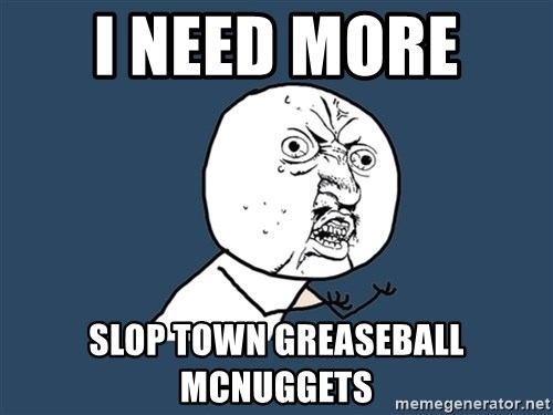 Y U No - I need more  Slop town greaseball mcnuggets