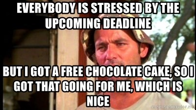 Bill Murray Caddyshack - everybody is stressed by the upcoming deadline But i got a free chocolate cake, so i got that going for me, which is nice