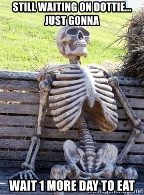 Waiting Skeleton - Still waiting on Dottie... just gonna  wait 1 more day to eat