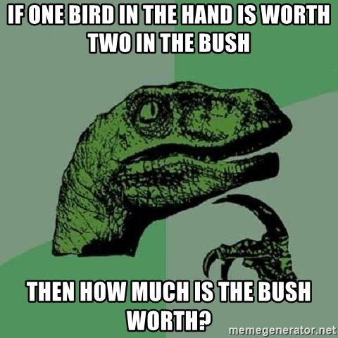 Philosoraptor - if one bird in the hand is worth two in the bush then how much is the bush worth?