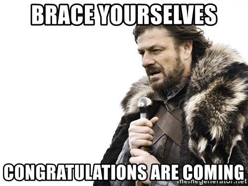Winter is Coming - brace yourselves Congratulations are coming