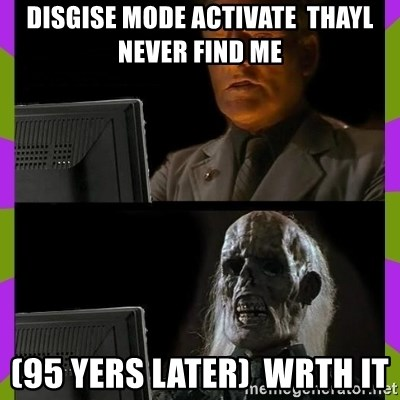 ill just wait here - disgise mode activate  thayl never find me  (95 yers laTer)  WRTH IT