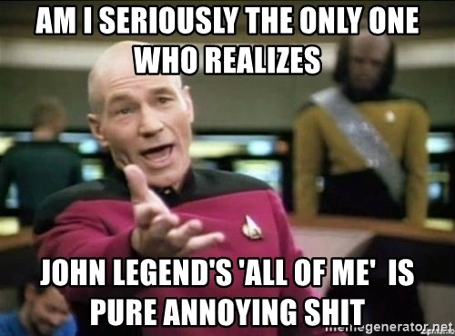 Why the fuck - AM I SERIOUSLY THE ONLY ONE WHO REALIZES JOHN LEGEND'S 'ALL OF ME'  IS PURE ANNOYING SHIT