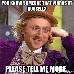 Willy Wonka - you know someone that works at russell? please tell me more..
