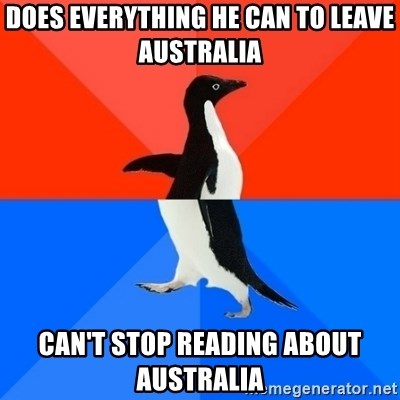 Socially Awesome Awkward Penguin - Does everything he can to leave australia Can't stop reading about australia