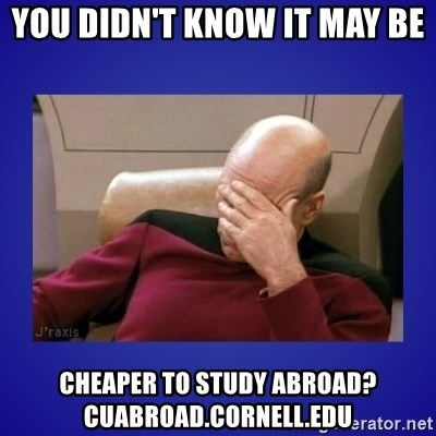 Picard facepalm  - you didn't know it may be cheaper to study abroad? cuabroad.cornell.edu