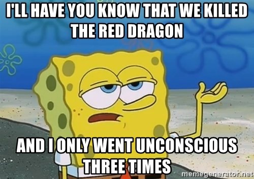 I'll have you know Spongebob - I'll have you know that we killed the red dragon and I only went unconscious three times