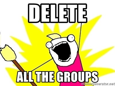 X ALL THE THINGS - DELETE ALL THE GROUPS