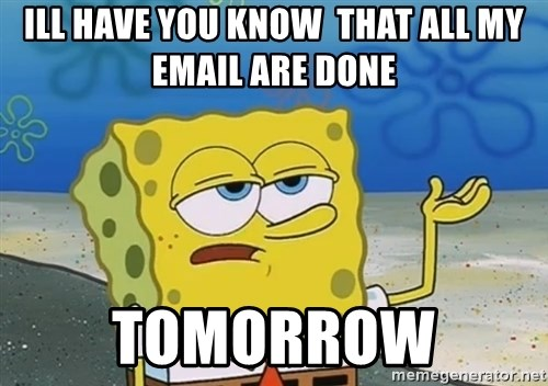 I'll have you know Spongebob - Ill have you know  that all my email are done tomorrow