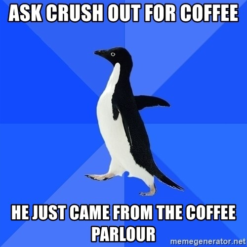 Socially Awkward Penguin - ask crush out for coffee he just came from the coffee parlour