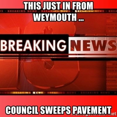 This breaking news meme - THIS JUST IN FROM WEYMOUTH ... COUNCIL SWEEPS PAVEMENT
