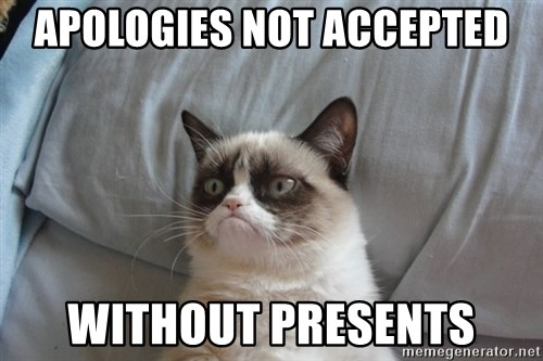 Grumpy Cat  - Apologies not accepted without presents