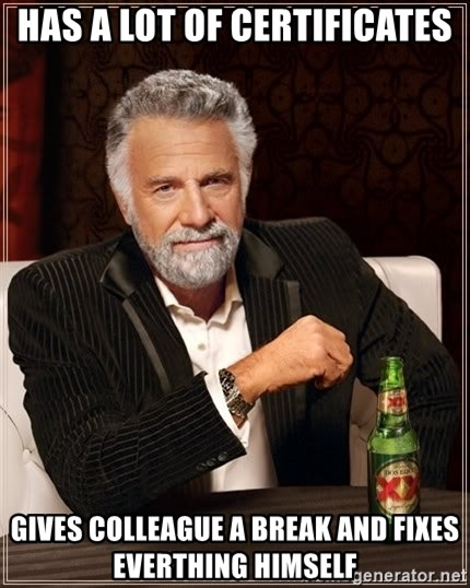 The Most Interesting Man In The World - Has a lot of certificates Gives colleague a break and fixes everthing himself