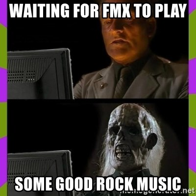 ill just wait here - waiting for fmx to play some good rock music