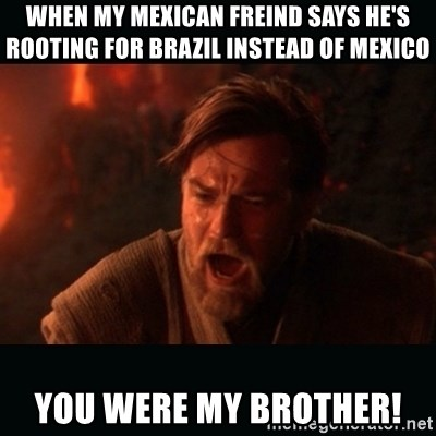 """Obi Wan Kenobi """"You were my brother!"""" - When my Mexican freind says he's rooting for Brazil instead of Mexico YOU WERE MY BROTHER!"""