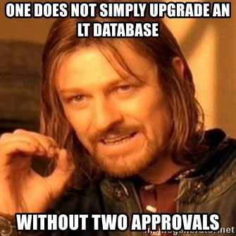 One Does Not Simply - ONE DOES NOT SIMPLY UPGRADE AN lt DATABASE WITHOUT TWO APPROVALS