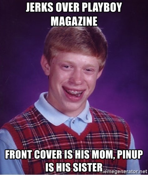 Bad Luck Brian - jerks over playboy magazine front cover is his mom, pinup is his sister