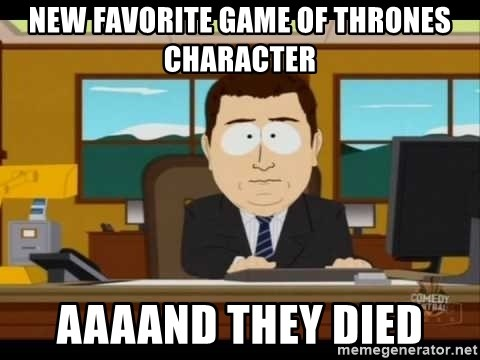 south park aand it's gone - New favorite game of thrones character Aaaand they died