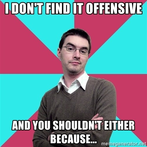 Privilege Denying Dude - i don't find it offensive and you shouldn't either because...