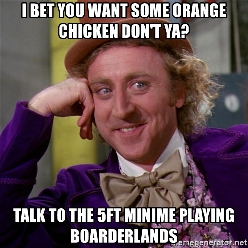 Willy Wonka - I bet you want some orange chicken don't ya?  Talk to the 5ft minime playing boarderlands