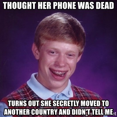 Bad Luck Brian - Thought her phone was dead Turns out she secretly moved to another country and didn't tell me