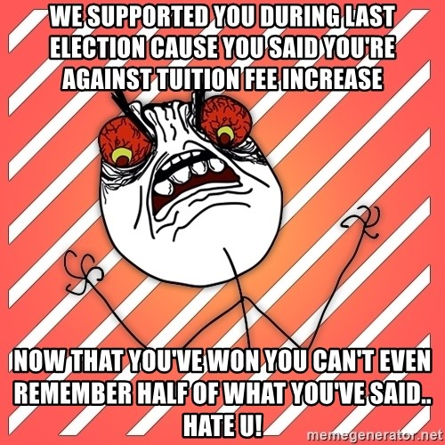 iHate - we supported you during last election cause you said you're against tuition fee increase now that you've won you can't even remember half of what you've said.. hate u!