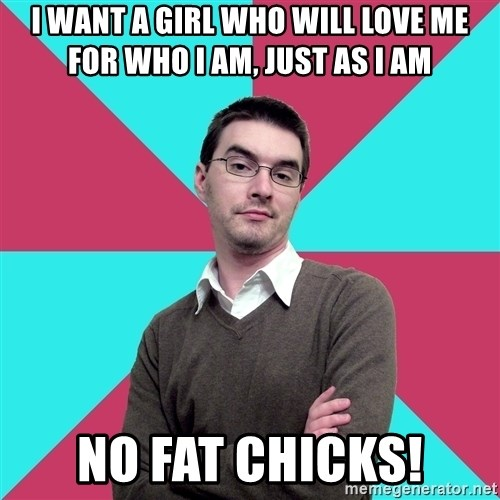Privilege Denying Dude - i want a girl who will love me for who i am, just as i am no fat chicks!