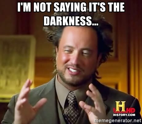 Ancient Aliens - I'm not saying it's the darkness...