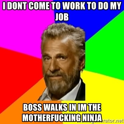 The Most Interesting Man In The World - I DONT COME TO WORK TO DO MY JOB boss walks in im the motherfucking ninja