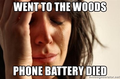 First World Problems - WENT TO THE WOODS PHONE BATTERY DIED