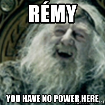 you have no power here - Rémy you have no power here