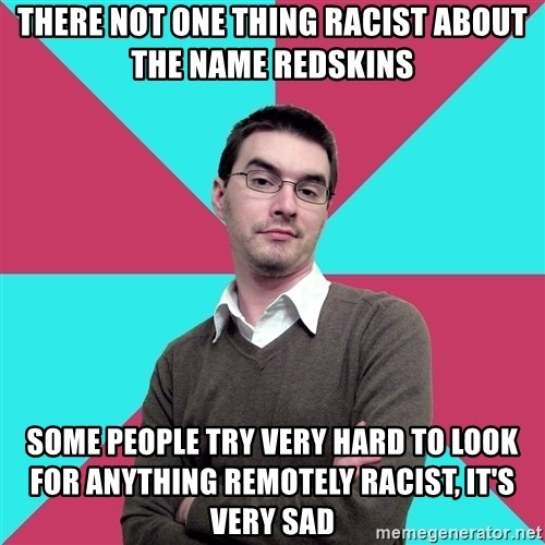 Privilege Denying Dude - There not one thing racist about the name Redskins Some people try very hard to look for anything remotely racist, it's very sad
