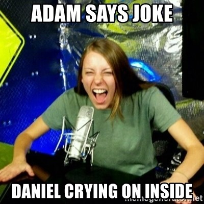 Unfunny/Uninformed Podcast Girl - Adam says joke Daniel crying on inside