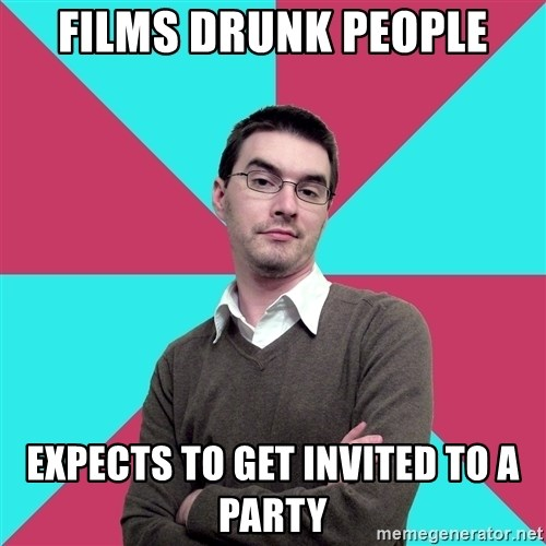 Privilege Denying Dude - films drunk people expects to get invited to a party