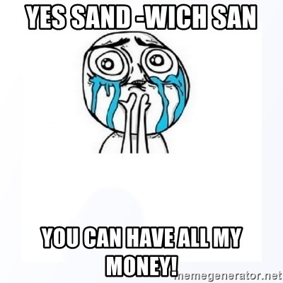 YES YOU CAN - yes sand -wich san  you can have all my money!