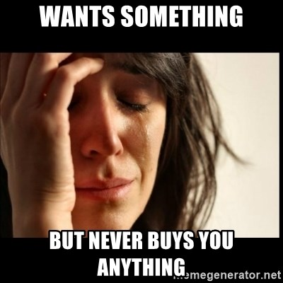 First World Problems - Wants something But never Buys you anything