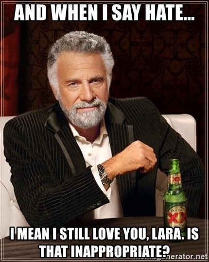 The Most Interesting Man In The World - And when I say hate... I mean I still love you, lara. Is that inappropriate?