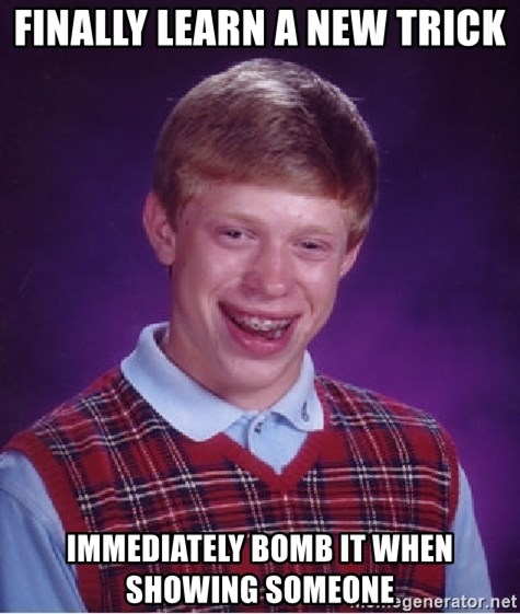 Bad Luck Brian - Finally learn a new trick immediately bomb it when showing someone