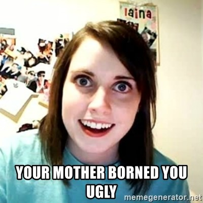 Overly Attached Girlfriend 2 -  your mother borned you ugly
