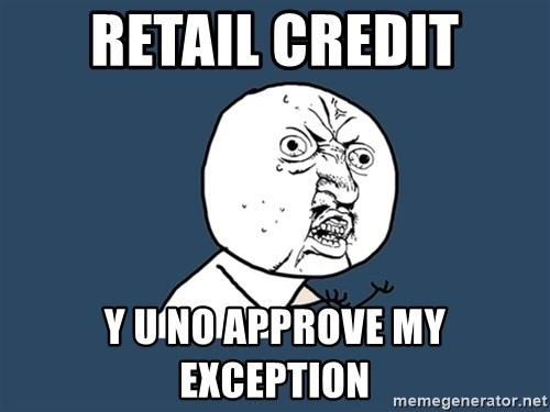 Y U No - Retail Credit y U No Approve my Exception