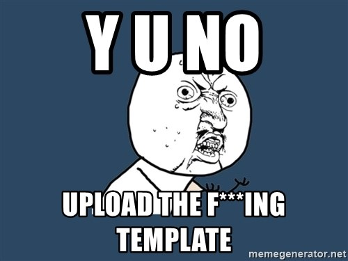 Y U No - Y U NO Upload the F***ing template