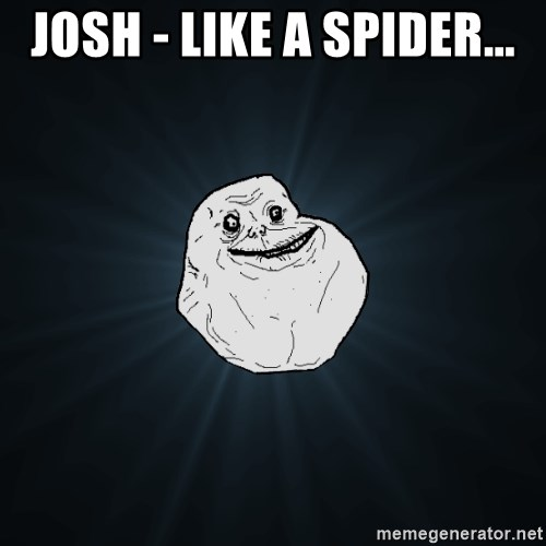 Forever Alone - Josh - like a spider...