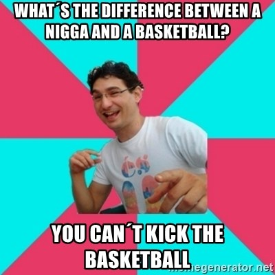 bad joke deivid - What´s the difference between a nigga and a basketball? you can´t kick the basketball