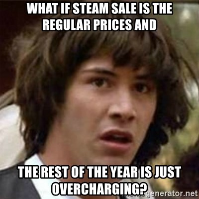 what if meme - what if steam sale is the regular prices and the rest of the year is just overcharging?