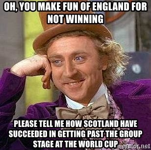 Willy Wonka - Oh, you make fun of England for not winning Please tell me how Scotland have succeeded in getting past the group stage at the world cup