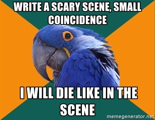 Paranoid Parrot - Write a scary scene, small coincidence  I will die like in the scene
